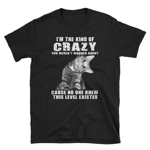 I'm The Kind Of Crazy You Weren't Warned About Cause No One Knew This Level Existed Unisex T-Shirt