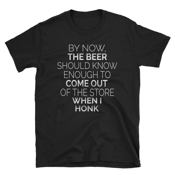 By Now The Beer Should Know Enough To Come Out Of The Store When I Honk Unisex T-Shirt