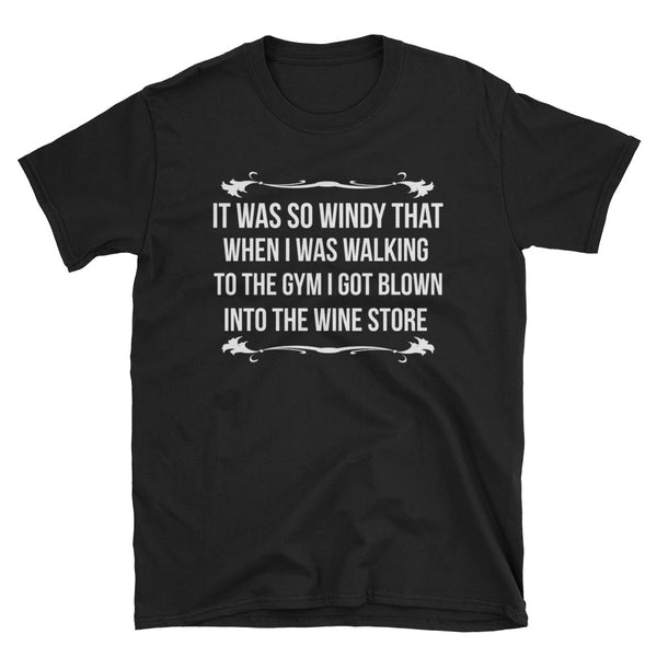 It Was So Windy That When I Was Walking To The Gym I Got Blown Into The Wine Store Unisex T-Shirt