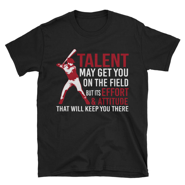 Talent May Get You On The Field, But Its Effort And Attitude That Will Keep You There Unisex T-Shirt