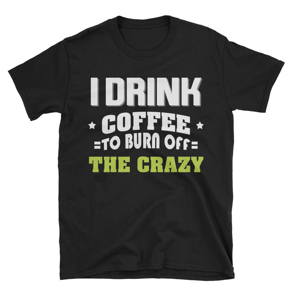 I Drink Coffee To Burn Off The Crazy Unisex T-Shirt