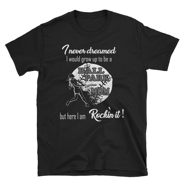 I Never Dreamed I Would Grow Up To Be A Ball Park Mom But Here I Am Rockin It Unisex T-Shirt