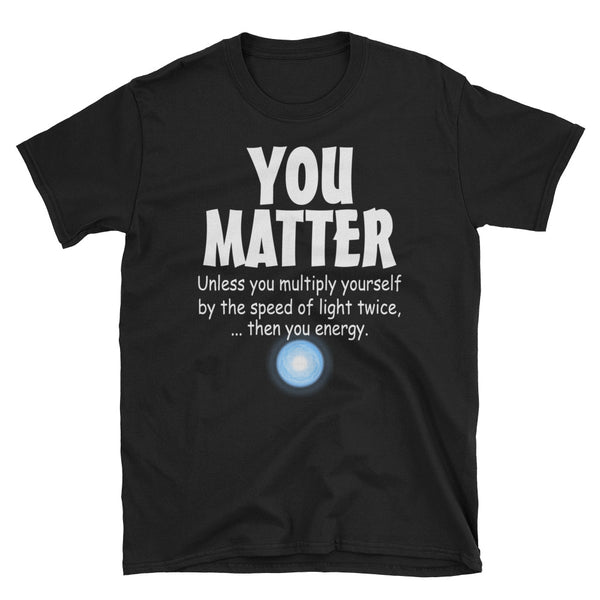 You Matter Unless You Multiply Yourself Unisex T-Shirt