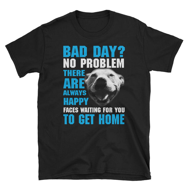 Bad Day No Problem There Are Always Happy Faces Waiting For You To Get Home Unisex T-Shirt