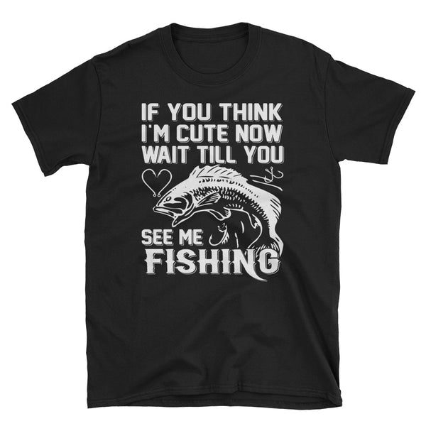 If You Think I'm Cute Now Wait Till You See Me Fishing Unisex T-Shirt
