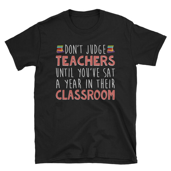 Don't Judge Teachers Until You've Sat A Year In Their Classroom Unisex T-Shirt