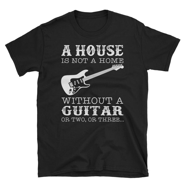 A House Is Not A Home Without A Guitar Unisex T-Shirt