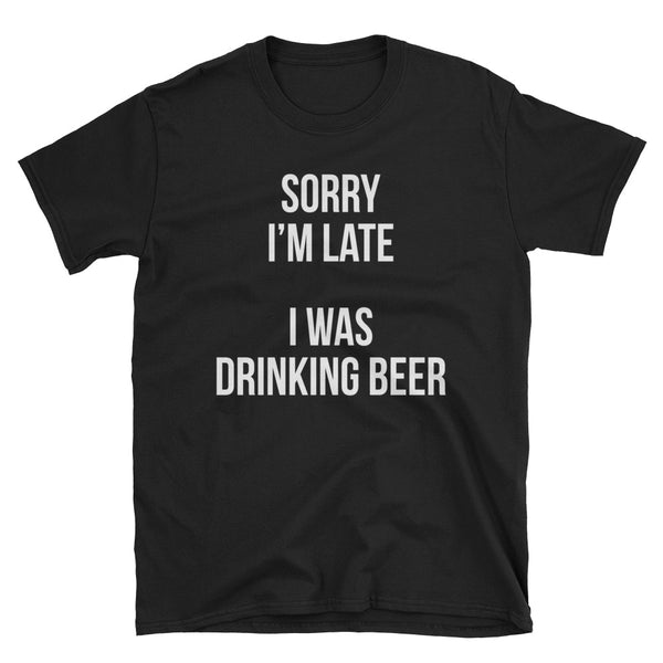 Sorry I'm Late I Was Drinking Beer Unisex T-Shirt