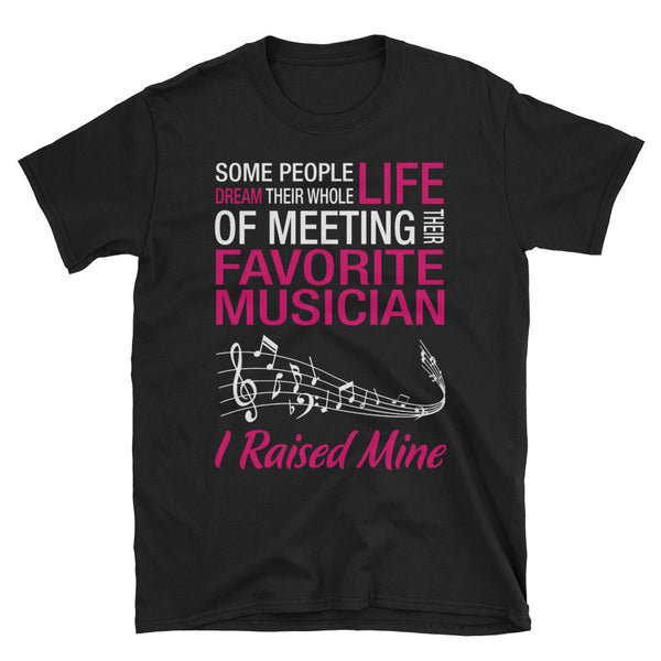 Some People Dream Their Whole Life Of Meeting Their Favorite Musician, I Raised Mine T-Shirt