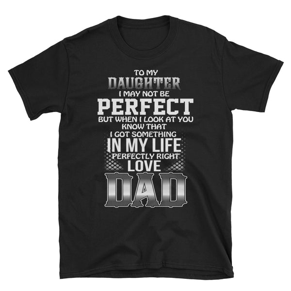 To My Daughter I May Not Be Perfect But When I Look At You Know That I Got Something In MY Life Perfectly Right Love Dad Unisex T-Shirt