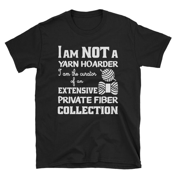 I Am Not A Yarn Hoarder, I Am The Curator Of An Extensive Private Fiber Collection Unisex T-Shirt
