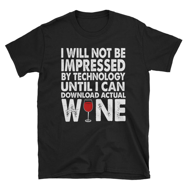 I Will Not Be Impressed By Technology Until I Can Download Actual Wine Unisex T-Shirt