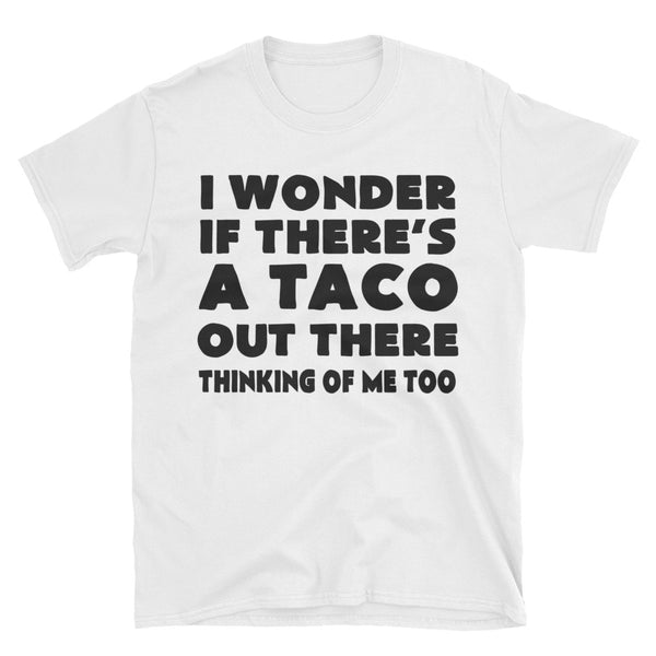 I Wonder If There's A Taco Out There Thinking Of Me Too Unisex T-Shirt