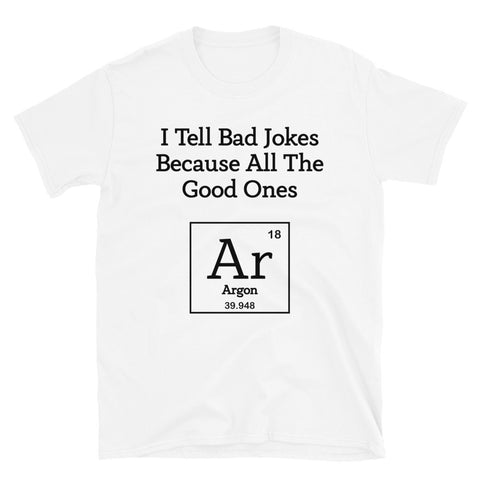 Chemistry I Tell Bad Jokes Because All The Good Ones Argon Unisex T-Shirt