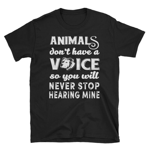 Animals Don't Have A Voice So You Will Never Stop Hearing Mine Unisex T-Shirt