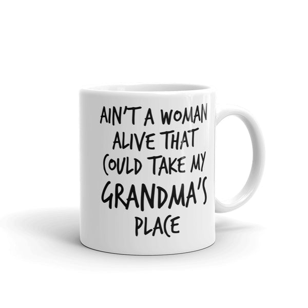 Ain't A Woman Alive That Could Take My Grandma's Place Mug