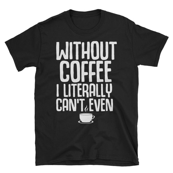 Without Coffee I Literally Can't Even Unisex T-Shirt