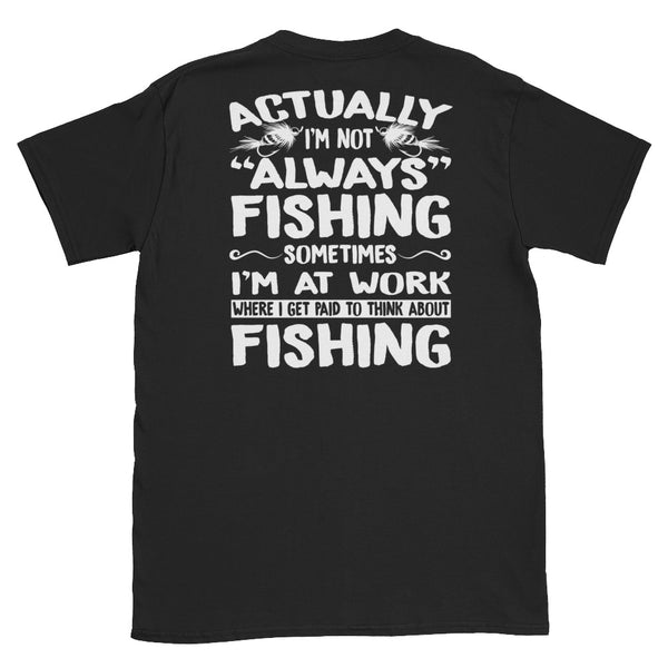 Actually I'm Not Always Fishing, Sometimes I'm At Work Where I Get Paid To Think About Fishing Unisex T-Shirt