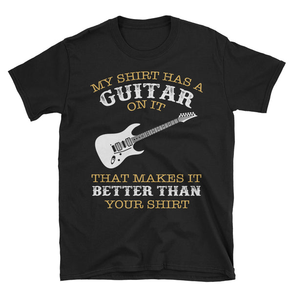 My Shirt Has A Guitar On It That Makes It Better Than Your Shirt Unisex T-Shirt