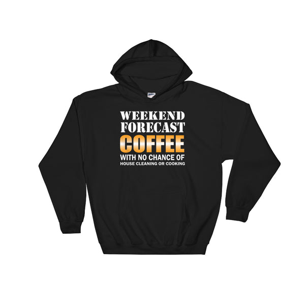 Weekend Forecast Coffee With No Chance Of House Cleaning Or Cooking Hooded Sweatshirt