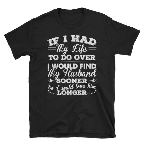 If I Had My Life To Do Over I Would Find My Husband Sooner So I Could Love Him Longer Unisex T-Shirt