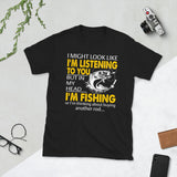 I Might Look Like I'm Listening To You But In My Head I'm Fishing Unisex T-Shirt