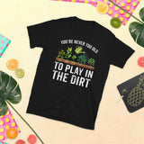 Gardening You're Never Too Old To Play In The Dirt Unisex T-Shirt