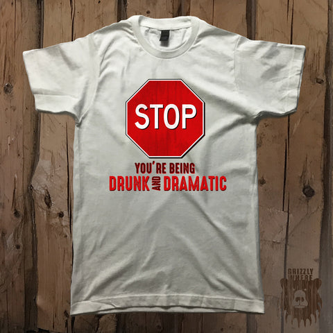 Stop You're Being Drunk & Dramatic Graphic Tee - Unisex - Grizzly Where