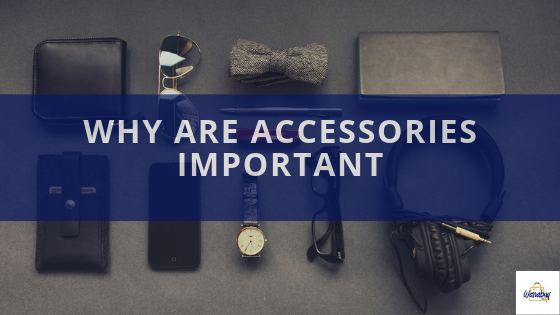 WHY ARE ACCESSORIES IMPORTANT?