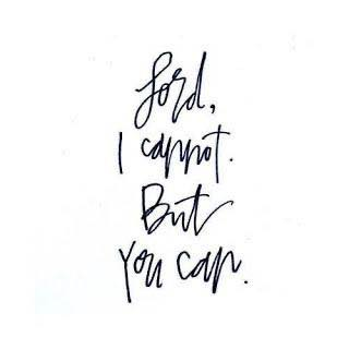 Lord I cannot but you can.