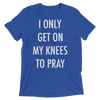 I Only Get On My Knees to Pray (Premium Triblend)