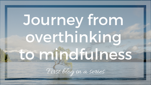 Journey from overhinking to mindfulness. Learn how my mindfulness journey changed my life.
