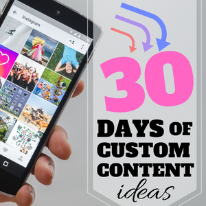 30 DAYS OF CUSTOM CONTENT IDEAS—ANY PLATFORM!