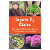 Organic By Choice: The (Secret) Rebel's Guide To Backyard Gardening Digital Version