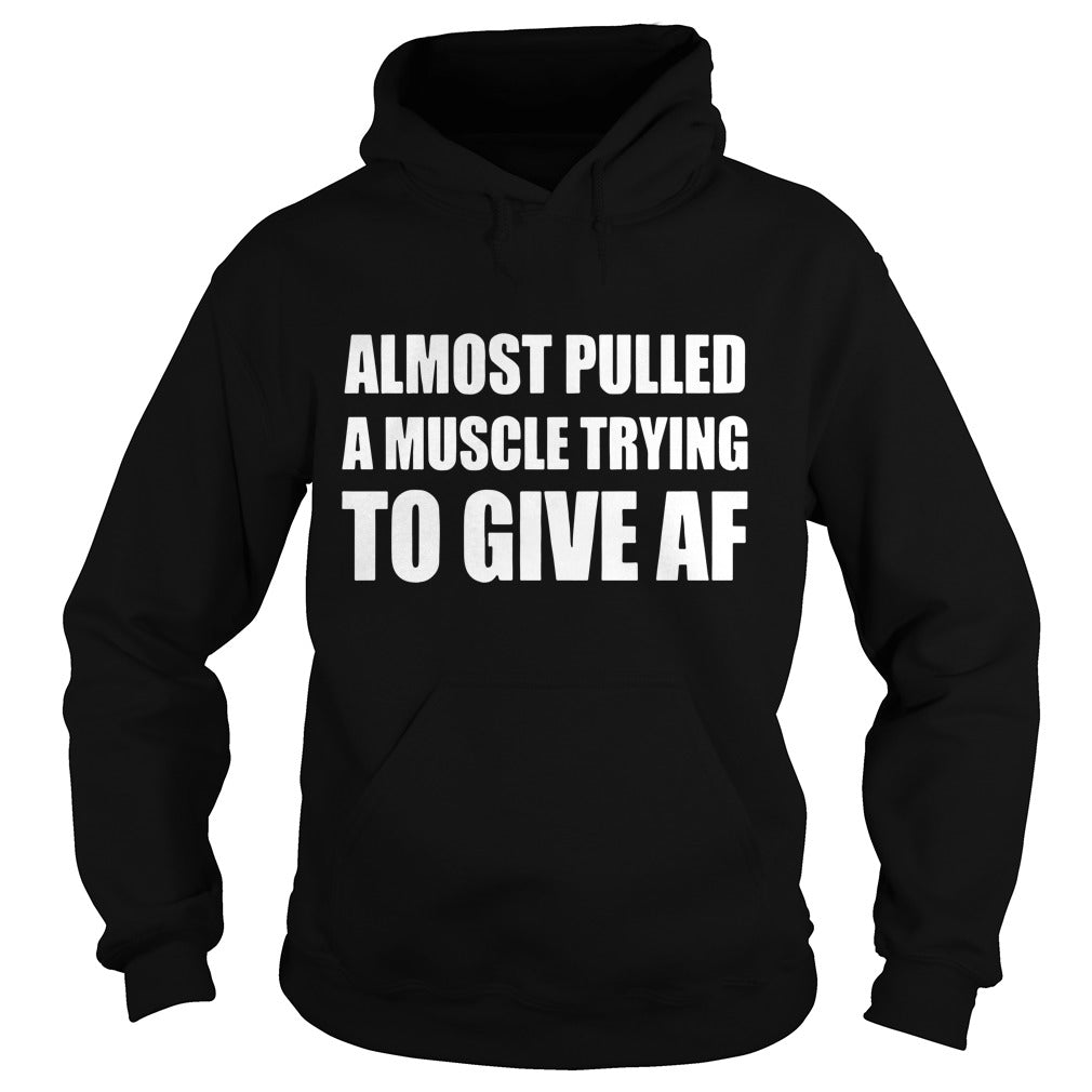 Almost pulled a muscle trying to give af shirt Hoodie