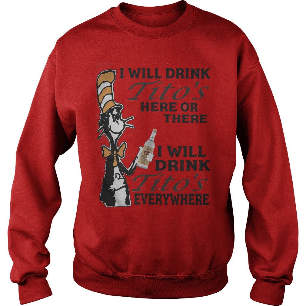 Dr Seuss Drink Titos?s Here Or There Everywhere Shirt SweatShirt