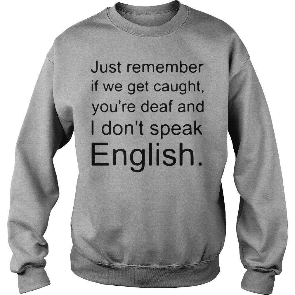 Just Remember If We Get Caught You/'re Deaf and I Don/'t Speak English Shirt