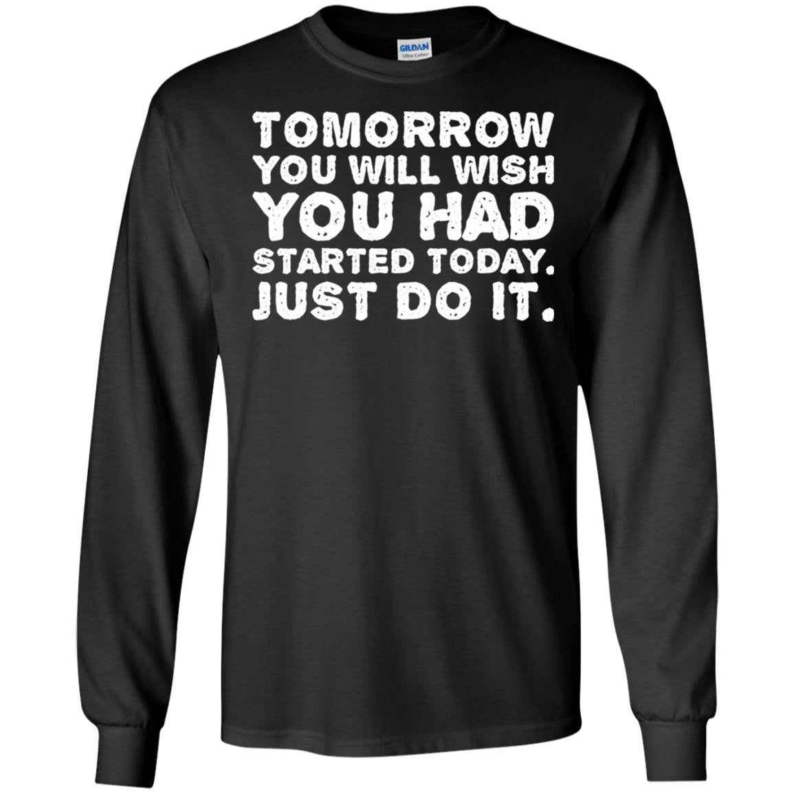 ca202b447 Tomorrow You Will Wish You Had Started Today T-Shirt Long Sleeve 240 ...