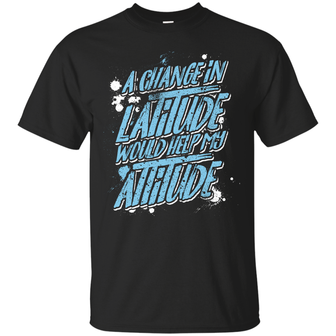 A Change in Latitude Would Help My Attitude T-Shirt Men