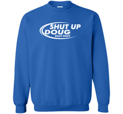 Dilly Dilly Shut Up Doug T-Shirt Crewneck Pullover Sweatshirt 8 oz - PresentTees