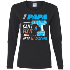 If Papa Cant Fix It Were All Screwed Ladies Long Sleeve Shirt Ladies Long Sleeve Shirt - PresentTees
