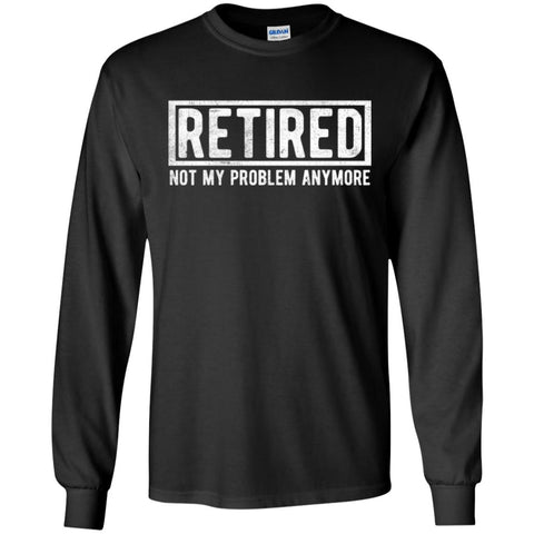 Retired Not My Problem Anymore Funny Retirement Gift Shirt Black / S Mens Long Sleeve Shirt - PresentTees