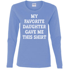 My Favorite Daughter Gave Me This Shirt - Mothers Day Fathers Day Gift From Daughter Carolina Blue Ladies Long Sleeve Shirt Ladies Long Sleeve Shirt - PresentTees