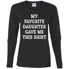 My Favorite Daughter Gave Me This Shirt - Mothers Day Fathers Day Gift From Daughter Black Ladies Long Sleeve Shirt Ladies Long Sleeve Shirt - PresentTees