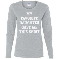 My Favorite Daughter Gave Me This Shirt - Mothers Day Fathers Day Gift From Daughter Sport Grey Ladies Long Sleeve Shirt Ladies Long Sleeve Shirt - PresentTees