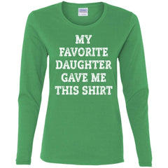 My Favorite Daughter Gave Me This Shirt - Mothers Day Fathers Day Gift From Daughter Irish Green Ladies Long Sleeve Shirt Ladies Long Sleeve Shirt - PresentTees