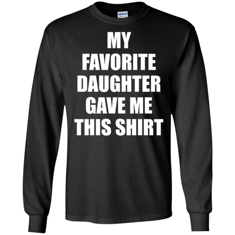 My Favorite Daughter Gave Me This Shirts - Mothers Day Fathers Day Gift From Daughter Black Mens Long Sleeve Shirt Black / S Mens Long Sleeve Shirt - PresentTees