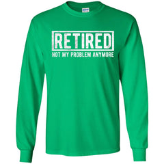 Retired Not My Problem Anymore Funny Retirement Gift Shirt Mens Long Sleeve Shirt - PresentTees