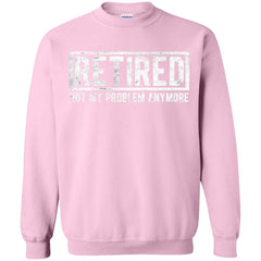 Retired Not My Problem Anymore Funny Retirement Gift Shirt Crewneck Pullover Sweatshirt - PresentTees