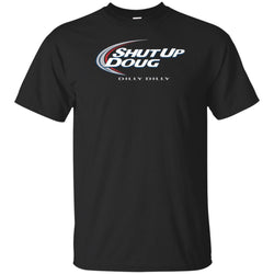 Dilly Dilly Shut Up Doug T Shirt For Men Women And Kids